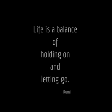 life-is-a-balanceof-holding-onand-letting-go