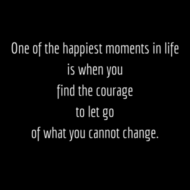 one-of-the-happiest-moments-in-lifeis-when-youfind-the-courage-to-let-go-of-what-you-cannot-change