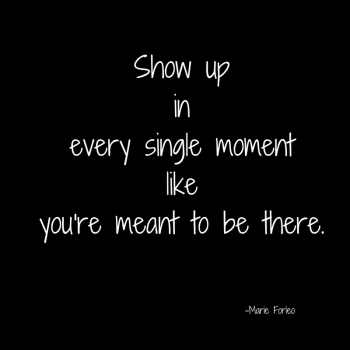show-up-inevery-single-momentlike-youre-meant-to-be-there