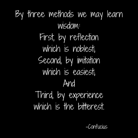 By three methods we may learn wisdom_First, by reflectionwhich is noblest;Second, by imitationwhich is easiest;And Third, by experience which is the bitterest..jpg