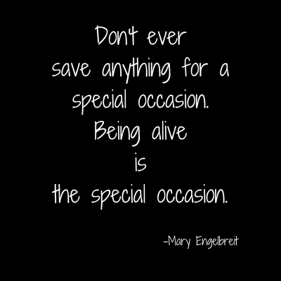 Don't ever save anything for a special occasion.Being alive isthe special occasion..jpg