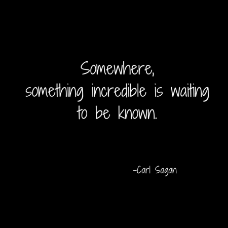 Somewhere,something incredible is waitingto be known.