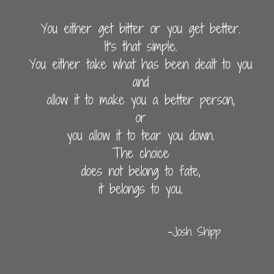 You either get bitter or you get better. It's that simple.You either take what has been dealt to youand allow it to make you a better person,or you allow it to tear you down.The choicedo
