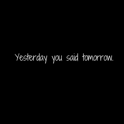 Yesterdayyou saidtomorrow.