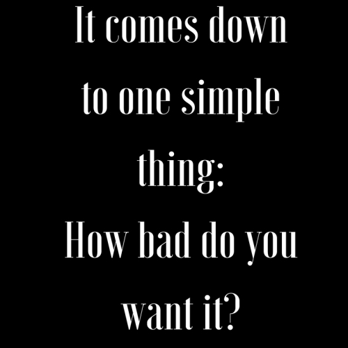 It comes down to one simple thing- How bad do you want it-