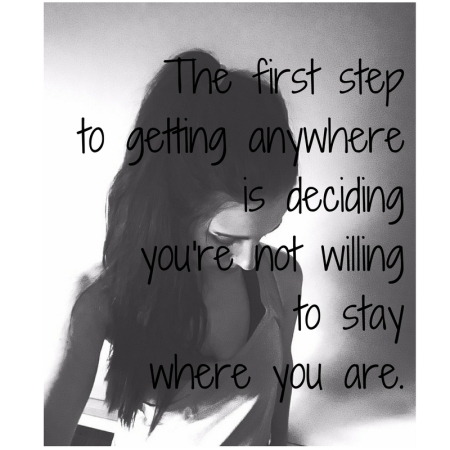 The first step to getting anywhere is deciding you're not willing to stay where you are..jpg
