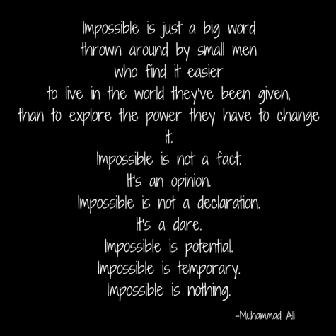 Impossible is just a big word thrown around by small men who find it easier to live in the world they've been given than to explore the power they have to change it. Impossible is not a fact. It's an opinion. Impossi.jpg