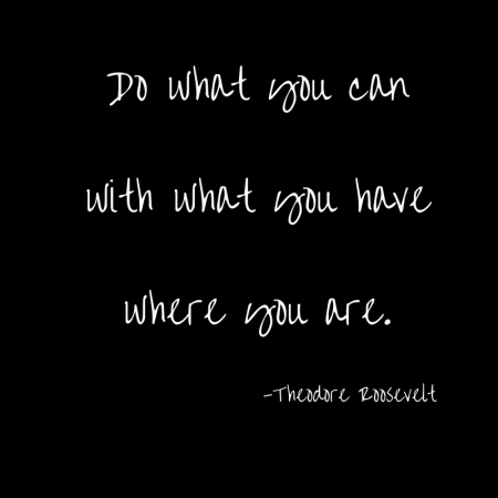 Do what you canwith what you havewhere you are
