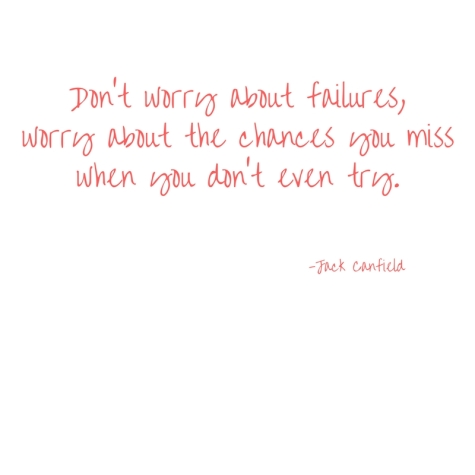 Don't worry about failures,worry about the chances you misswhen you don't even try.