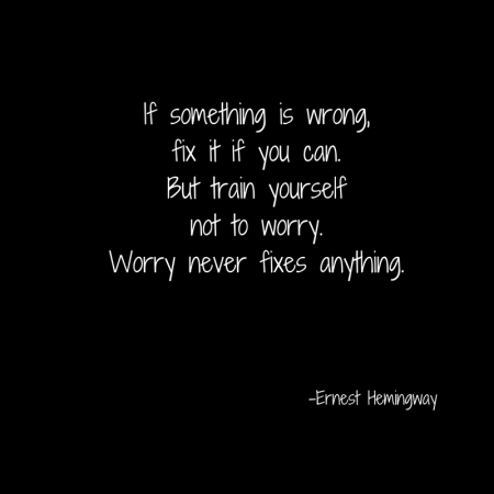 If something is wrong,fix it if you can.But train yourselfnot to worry.Worry never fixes anything.