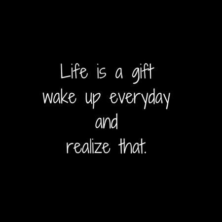 Life is a giftwake up everyday and realize that.