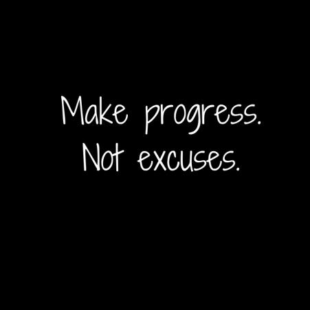 Make progress.Not excuses.