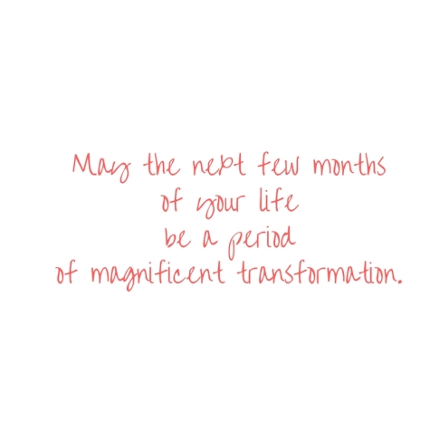 May the next few monthsof your lifebe a periodof magnificent transformation..jpg