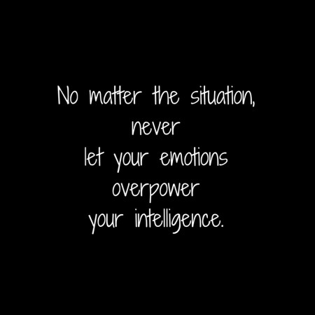 No matter the situation,neverlet your emotionsoverpoweryour intelligence.