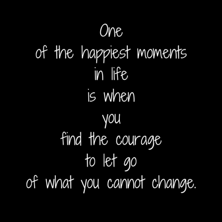 One of the happiest moments in lifeis when youfind the courage to let go of what you cannot change.