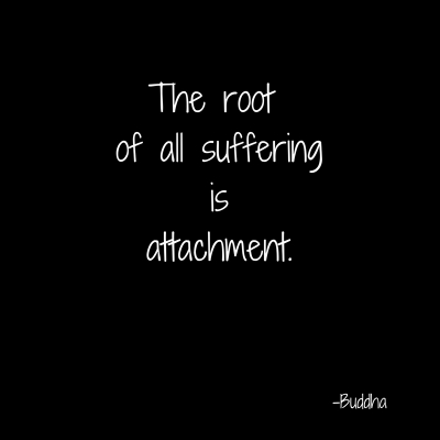 The root of all sufferingisattachment.