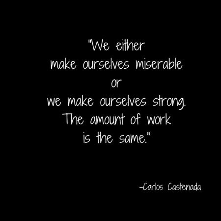 -We either make ourselves miserable or we make ourselves strong. The amount of work is the same.-