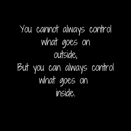 You cannot always control what goes on outside,But you can always controlwhat goes on inside.jpg