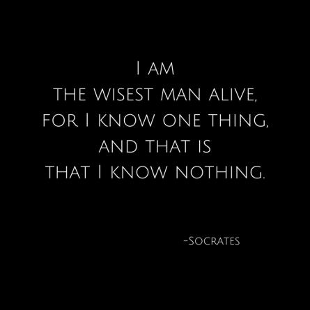 I amthe wisest man alive,for I know one thing,and that isthat I know nothing.