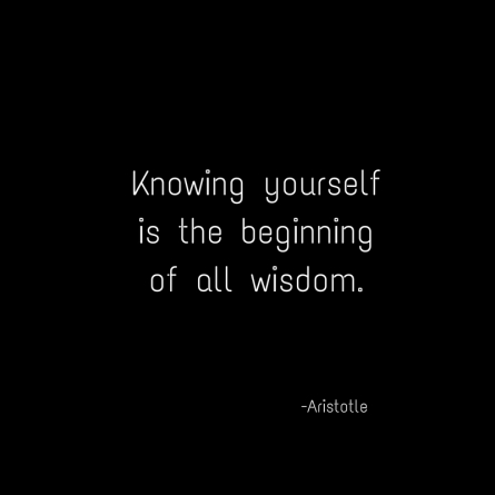 Knowing yourselfis the beginningof all wisdom.