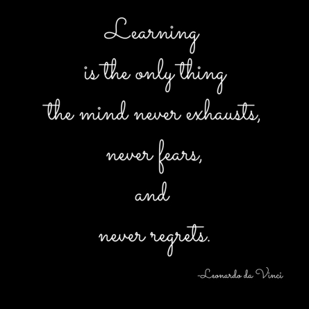 Learning is the only thingthe mind never exhaustsnever fearsand