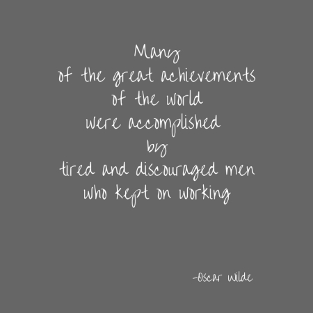 Manyof the great achievementsof the worldwere accomplished by people who were tired and discouraged...peoplewho kept on working!