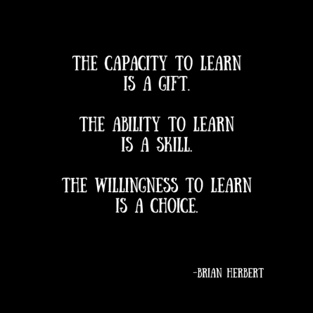 The capacity to learnis a gift.The ability to learnis a skill.The willingness to learnis a choice.