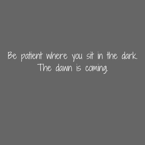 Be patient where you sit in the dark.The dawn is coming.