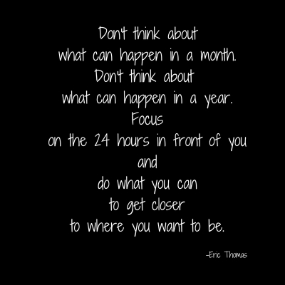 Don't think aboutwhat can happen in a month.Don't think about what can happen in a year.Focuson the 24 hours in front of youanddo what you canto get closerto where you want to be.