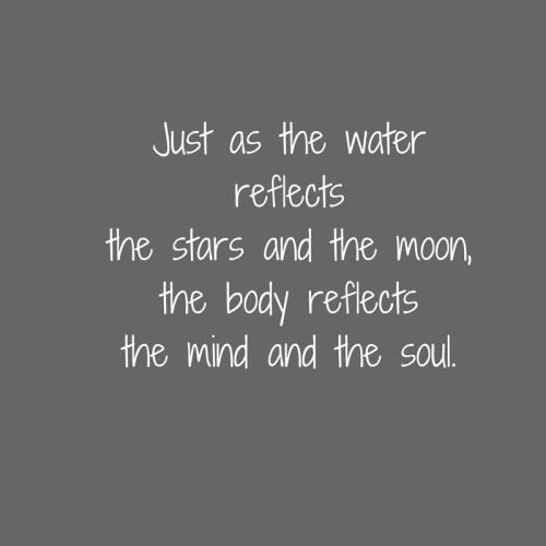 Just as the waterreflectsthe stars and the moon,the body reflectsthe mind and the soul.