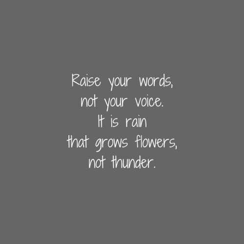 Raise your words,not your voice.It is rainthat grows flowers,not thunder.