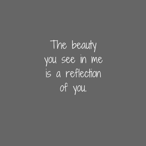 The beautyyou see in meis a reflectionof you.