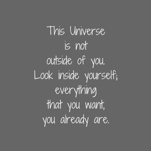 This Universeis notoutside of you.Look inside yourself;everythingthat you want,you already are.