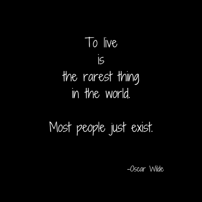 To liveisthe rarest thingin the world.Most people just exist.