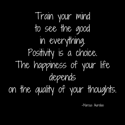 Train your mindto see the goodin everything.Positivity is a choice.The happiness of your lifedependson the quality of your thoughts.