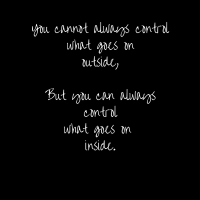 You cannot always control what goes on outside,But you can always controlwhat goes on inside