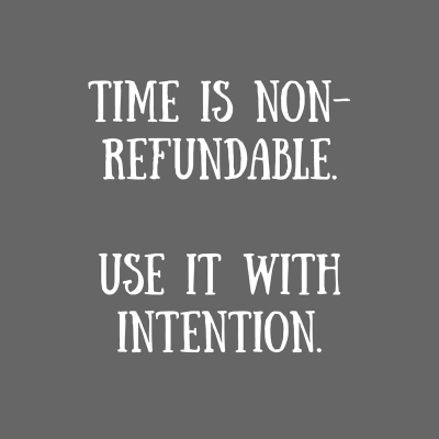 Time is non-refundable.Use it with intention.