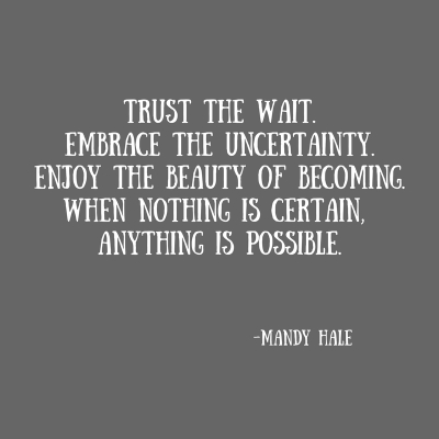 Trust the wait.Embrace the uncertainty.Enjoy the beauty of becoming.When nothing is certain, anything is possible.