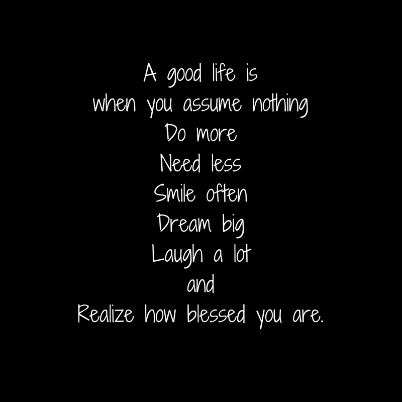 A good life is when you assume nothingDo moreNeed lessSmile oftenDream bigLaugh a lotandRealize how blessed you are.