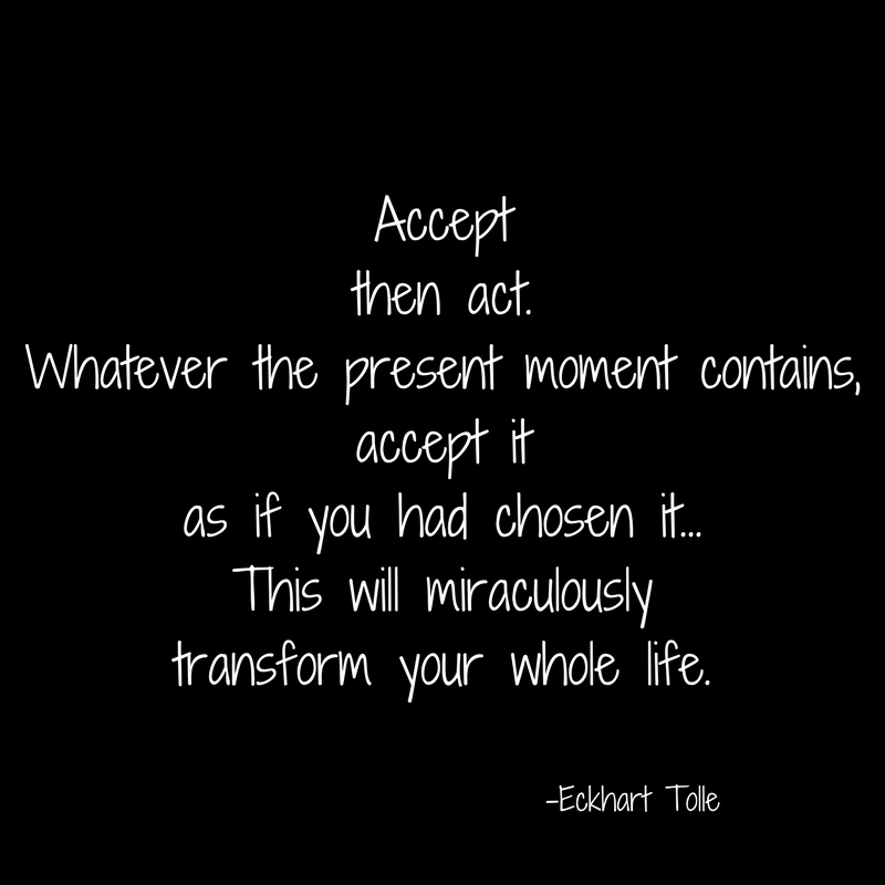Acceptthen act.Whatever the present moment contains,accept itas if you had chosen it...This will miraculouslytransform your whole life.