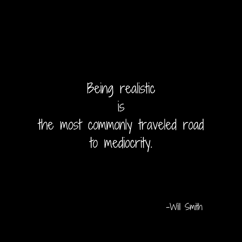 Being realisticisthe most commonly traveled roadto mediocrity.