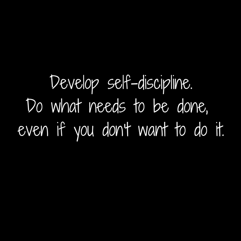 Develop self-discipline.Do what needs to be done, even if you don't want to do it.