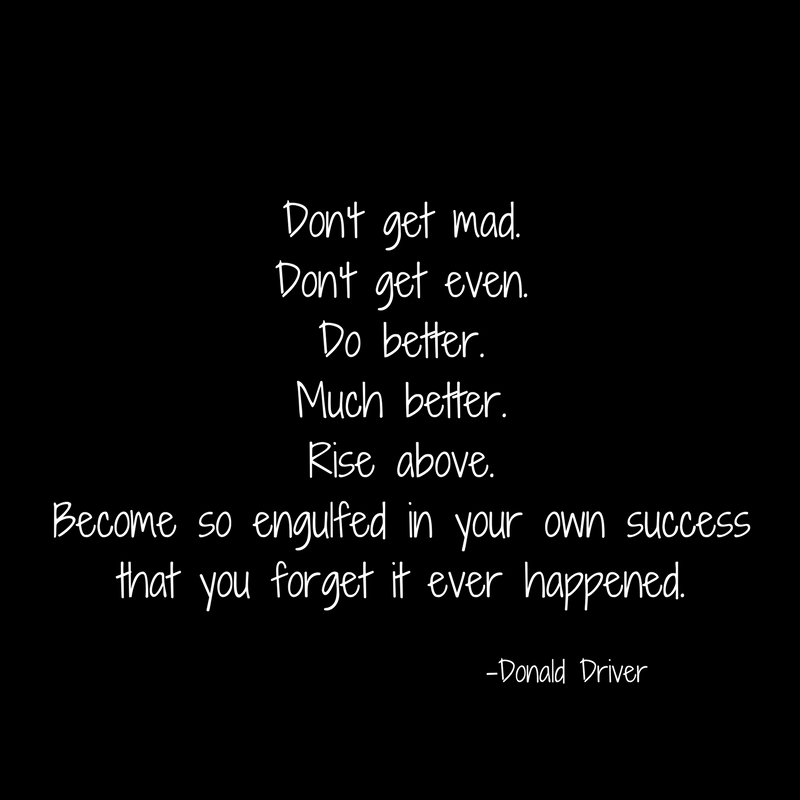 Don't get mad.Don't get even.Do better.Much better.Rise above.Become so engulfed in your own successthat you forget