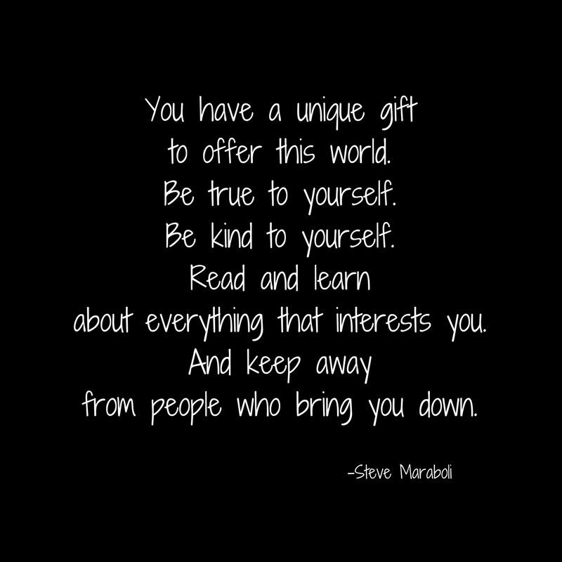 You have a unique giftto offer this world.Be true to yourself.Be kind to yourself.Read and learnabout everything that interests you.And keep awayfrom people who bring you down..jpg