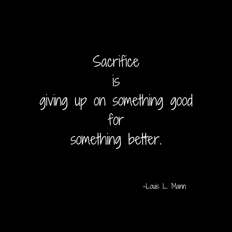 Sacrificeisgiving up on something goodforsomething better.