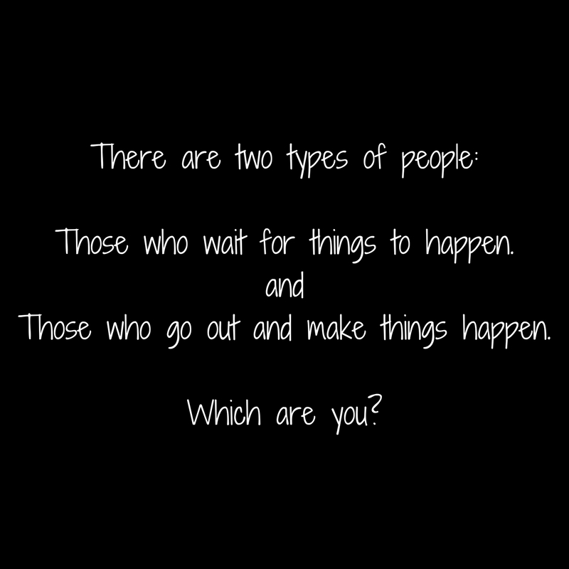 There are two types of people_Those who wait for things to happen.andThose who go out and make things happen.Which are you_