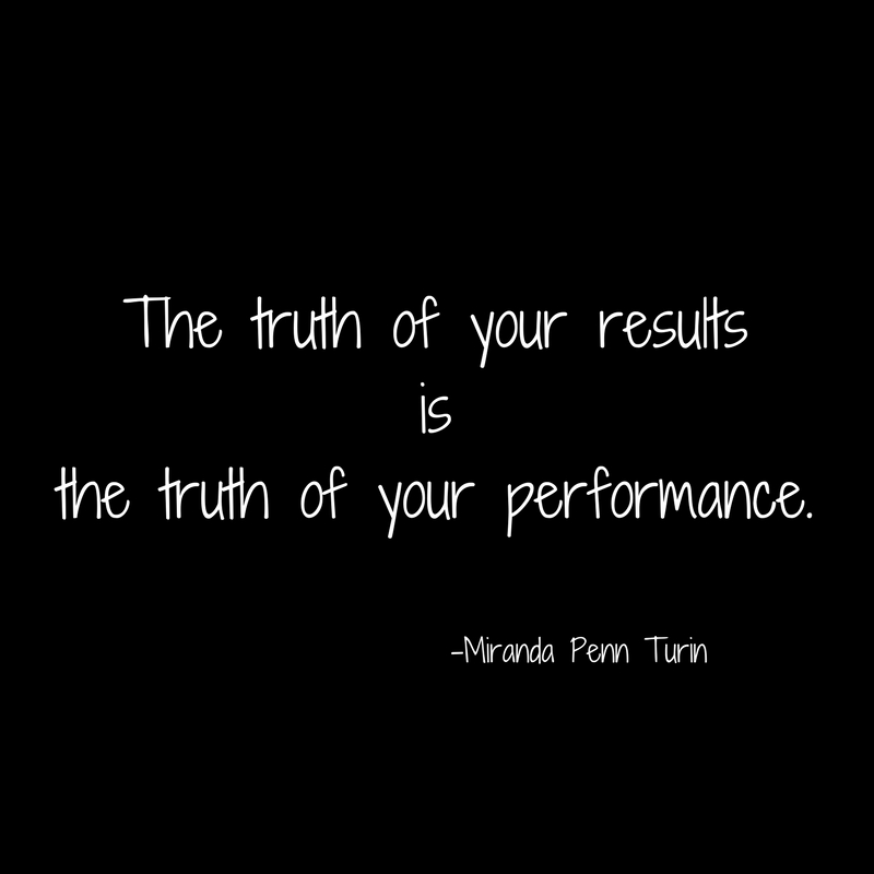 The truth of your resultsisthe truth of your performance.