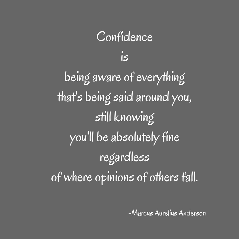 Confidenceisbeing aware of everythingthat's being said around you,still knowingyou'll be absolutely fineregardlessof where opinions of others fall.