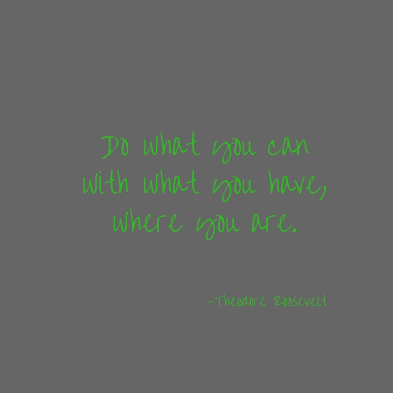 Do what you canwith what you have,where you are.