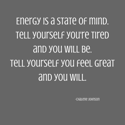 Energy is a state of mind.Tell yourself you're tiredand you will be.Tell yourself you feel greatand you will.